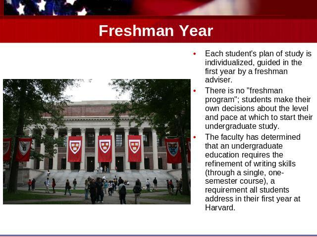 Freshman Year Each student's plan of study is individualized, guided in the first year by a freshman adviser. There is no