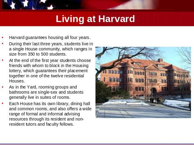 Living at Harvard Harvard guarantees housing all four years. During their last three years, students live in a single House community, which ranges in size from 350 to 500 students.At the end of the first year students choose friends with whom to bl…