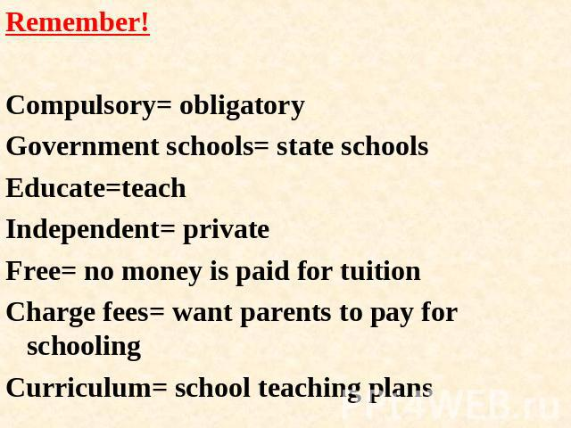 Remember!Compulsory= obligatoryGovernment schools= state schoolsEducate=teachIndependent= privateFree= no money is paid for tuitionCharge fees= want parents to pay for schoolingCurriculum= school teaching plans