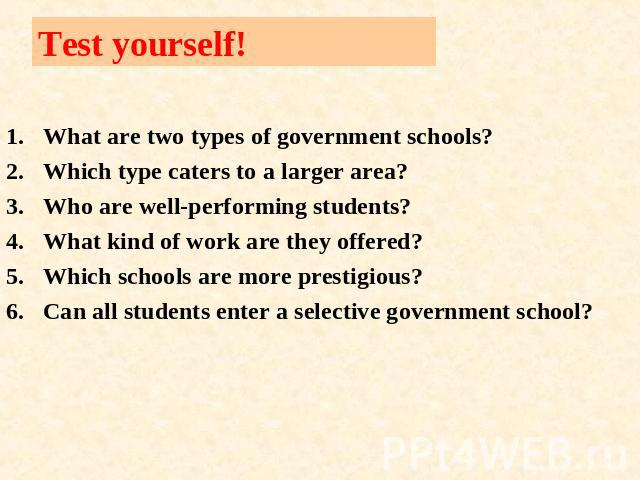 Test yourself! What are two types of government schools?Which type caters to a larger area?Who are well-performing students?What kind of work are they offered?Which schools are more prestigious?Can all students enter a selective government school?