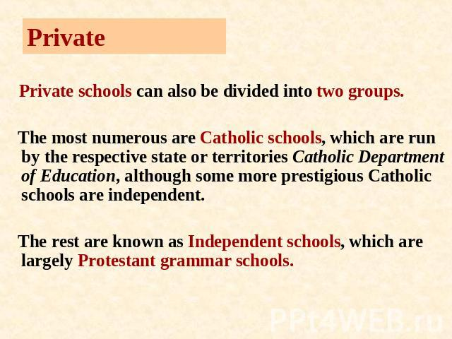 Private Private schools can also be divided into two groups. The most numerous are Catholic schools, which are run by the respective state or territories Catholic Department of Education, although some more prestigious Catholic schools are independe…