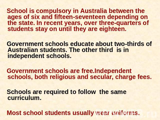 School is compulsory in Australia between the ages of six and fifteen-seventeen depending on the state. In recent years, over three-quarters of students stay on until they are eighteen. Government schools educate about two-thirds of Australian stude…