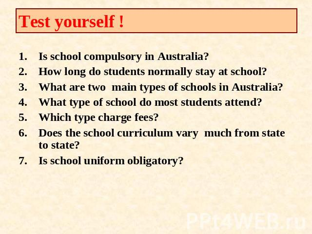 Test yourself ! Is school compulsory in Australia?How long do students normally stay at school?What are two main types of schools in Australia?What type of school do most students attend?Which type charge fees?Does the school curriculum vary much fr…
