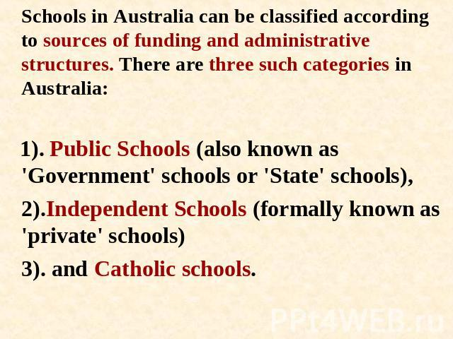 Schools in Australia can be classified according to sources of funding and administrative structures. There are three such categories in Australia: 1). Public Schools (also known as 'Government' schools or 'State' schools), 2).Independent Schools (f…