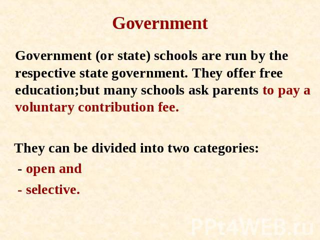Government Government (or state) schools are run by the respective state government. They offer free education;but many schools ask parents to pay a voluntary contribution fee. They can be divided into two categories: - open and - selective.