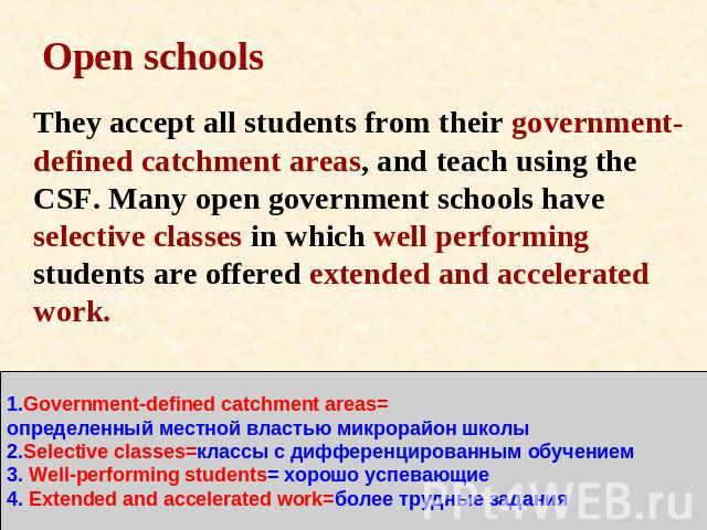 Open schools They accept all students from their government-defined catchment areas, and teach using the CSF. Many open government schools have selective classes in which well performing students are offered extended and accelerated work. 1.Governme…