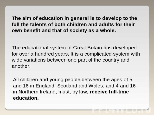 The aim of education in general is to develop to the full the talents of both children and adults for their own benefit and that of society as a whole. The educational system of Great Britain has developed for over a hundred years. It is a complicat…