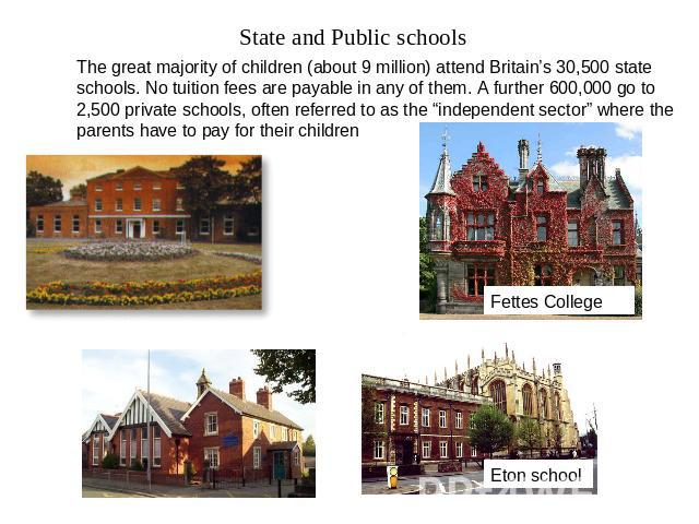 "State and Public schools The great majority of children (about 9 million) attend Britain's 30,500 state schools. No tuition fees are payable in any of them. A further 600,000 go to 2,500 private schools, often referred to as the ""independent sector""…"