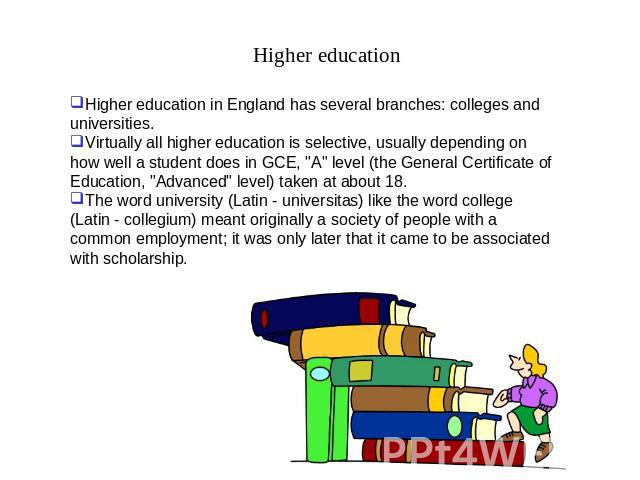 Higher education Higher education in England has several branches: colleges and universities.Virtually all higher education is selective, usually depending on how well a student does in GCE,