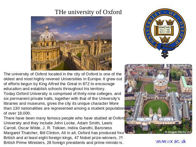 THe university of Oxford The university of Oxford located in the city of Oxford is one of the oldest and most highly revered Universities in Europe. It grew out of efforts begun by King Alfred the Great in 872 to encourage education and establish sc…