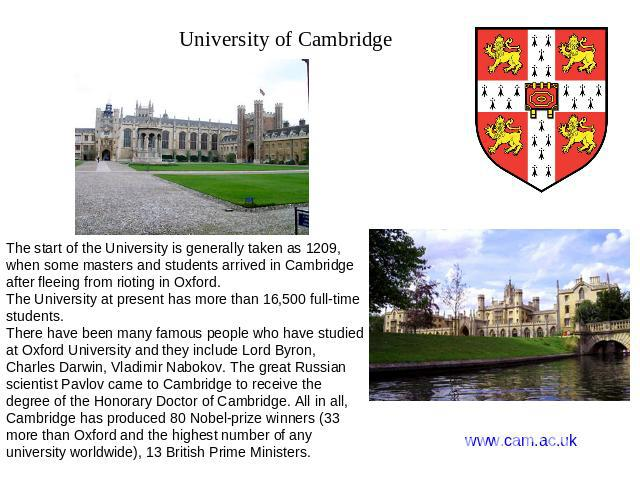 University of Cambridge The start of the University is generally taken as 1209, when some masters and students arrived in Cambridge after fleeing from rioting in Oxford. The University at present has more than 16,500 full-time students. There have b…