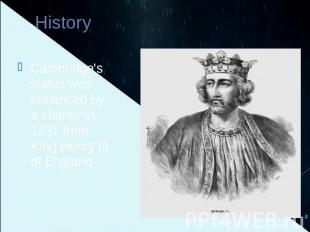 History Cambridge's status was enhanced by a charter in 1231 from King Henry III