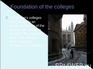 Foundation of the colleges Cambridge's colleges were originally an incidental fe