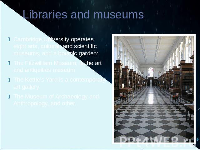 Libraries and museums Cambridge University operates eight arts, cultural, and scientific museums, and a botanic garden:The Fitzwilliam Museum, is the art and antiquities museumThe Kettle's Yard is a contemporary art galleryThe Museum of Archaeology …