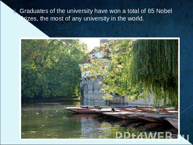 Graduates of the university have won a total of 65 Nobel Prizes, the most of any university in the world.