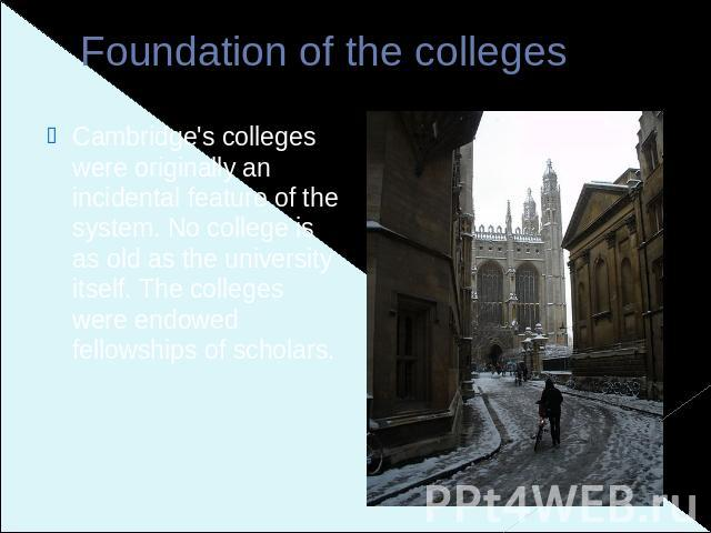 Foundation of the colleges Cambridge's colleges were originally an incidental feature of the system. No college is as old as the university itself. The colleges were endowed fellowships of scholars.