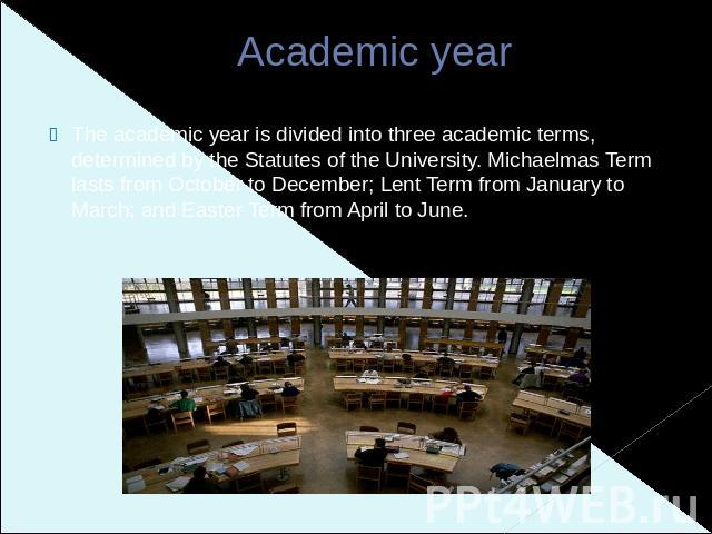 Academic year The academic year is divided into three academic terms, determined by the Statutes of the University. Michaelmas Term lasts from October to December; Lent Term from January to March; and Easter Term from April to June.