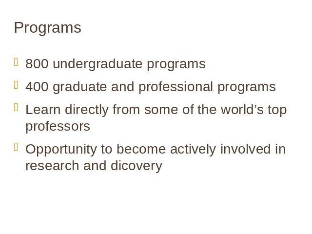 Programs 800 undergraduate programs400 graduate and professional programsLearn directly from some of the world's top professorsOpportunity to become actively involved in research and dicovery