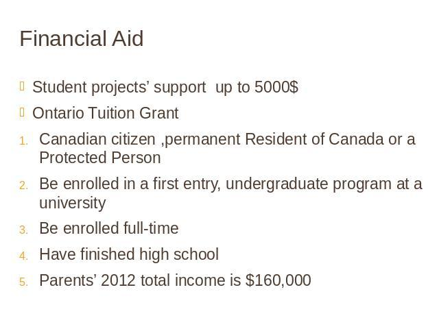 Financial Aid Student projects' support up to 5000$Ontario Tuition GrantCanadian citizen ,permanent Resident of Canada or a Protected PersonBe enrolled in a first entry, undergraduate program at a universityBe enrolled full-time Have finished high s…
