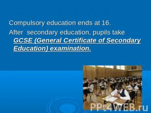 Compulsory education ends at 16.After secondary education, pupils take GCSE (Gen