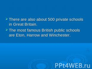 There are also about 500 private schools in Great Britain. The most famous Briti