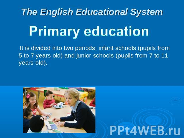 The English Educational System Primary education  It is divided into two periods: infant schools (pupils from 5 to 7 years old) and junior schools (pupils from 7 to 11 years old).