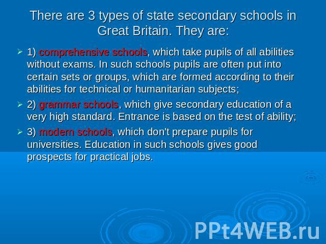 There are 3 types of state secondary schools in Great Britain. They are: 1) comprehensive schools, which take pupils of all abilities without exams. In such schools pupils are often put into certain sets or groups, which are formed according to thei…