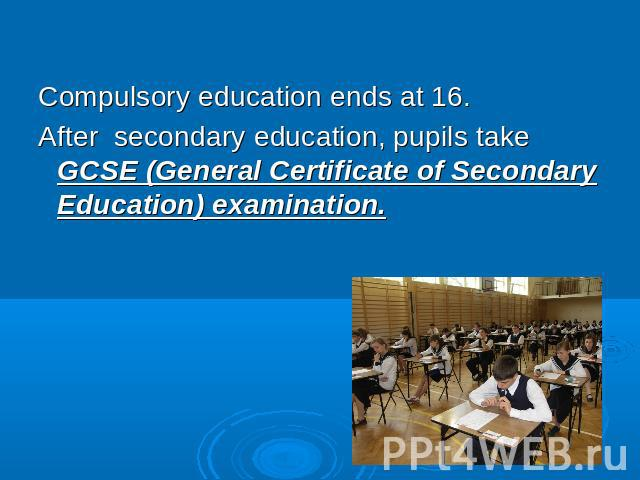 Compulsory education ends at 16.After secondary education, pupils take GCSE (General Certificate of Secondary Education) examination.