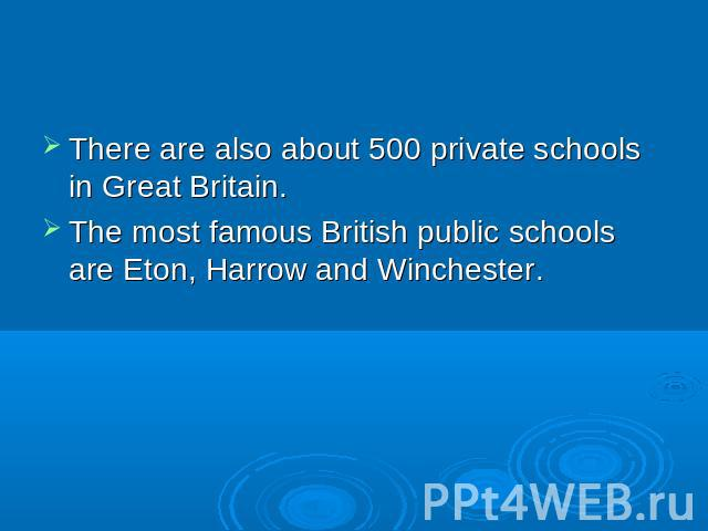 There are also about 500 private schools in Great Britain. The most famous British public schools are Eton, Harrow and Winchester.