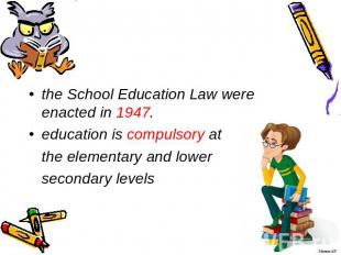 the School Education Law were enacted in 1947. education is compulsory at the el