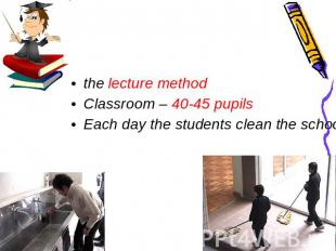 the lecture method Classroom – 40-45 pupils Each day the students clean the scho