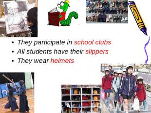 They participate in school clubs All students have their slippersThey wear helme