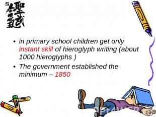 in primary school children get only instant skill of hieroglyph writing (about 1
