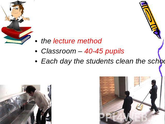 the lecture method Classroom – 40-45 pupils Each day the students clean the school