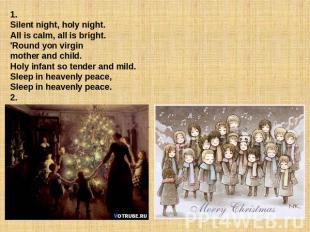 1. Silent night, holy night.All is calm, all is bright.'Round yon virgin mother