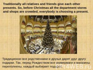 Traditionally all relatives and friends give each other presents. So, before Chr