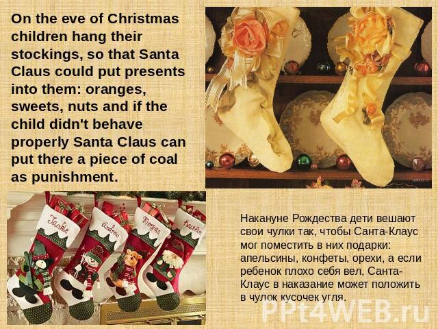 On the eve of Christmas children hang their stockings, so that Santa Claus could put presents into them: oranges, sweets, nuts and if the child didn't behave properly Santa Claus can put there a piece of coal as punishment. Накануне Рождества дети в…