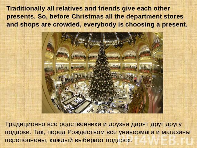 Traditionally all relatives and friends give each other presents. So, before Christmas all the department stores and shops are crowded, everybody is choosing a present. Традиционно все родственники и друзья дарят друг другу подарки. Так, перед Рожде…