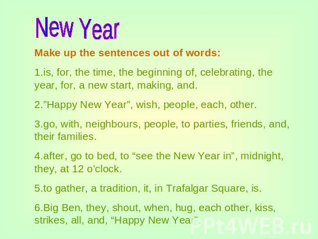 "New Year Make up the sentences out of words:1.is, for, the time, the beginning of, celebrating, the year, for, a new start, making, and.2.""Happy New Year"", wish, people, each, other.3.go, with, neighbours, people, to parties, friends, and, their fam…"