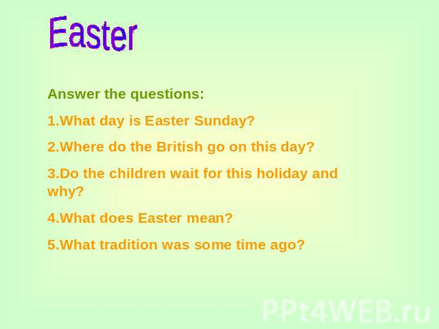 Easter Answer the questions:1.What day is Easter Sunday?2.Where do the British go on this day?3.Do the children wait for this holiday and why?4.What does Easter mean?5.What tradition was some time ago?