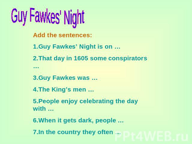 Guy Fawkes' Night Add the sentences:1.Guy Fawkes' Night is on …2.That day in 1605 some conspirators …3.Guy Fawkes was …4.The King's men …5.People enjoy celebrating the day with …6.When it gets dark, people …7.In the country they often …