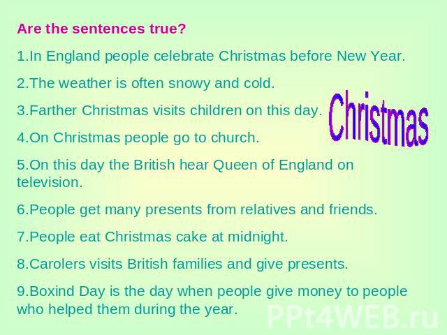 Are the sentences true?1.In England people celebrate Christmas before New Year.2.The weather is often snowy and cold.3.Farther Christmas visits children on this day.4.On Christmas people go to church.5.On this day the British hear Queen of England o…