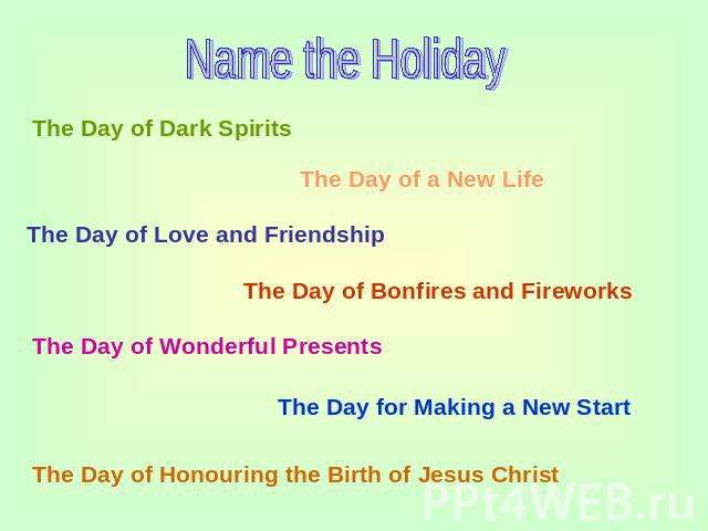 Name the Holiday The Day of Dark Spirits The Day of a New Life The Day of Love and Friendship The Day of Bonfires and Fireworks The Day of Wonderful Presents The Day for Making a New Start The Day of Honouring the Birth of Jesus Christ