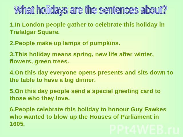 What holidays are the sentences about? 1.In London people gather to celebrate this holiday in Trafalgar Square.2.People make up lamps of pumpkins.3.This holiday means spring, new life after winter, flowers, green trees.4.On this day everyone opens p…