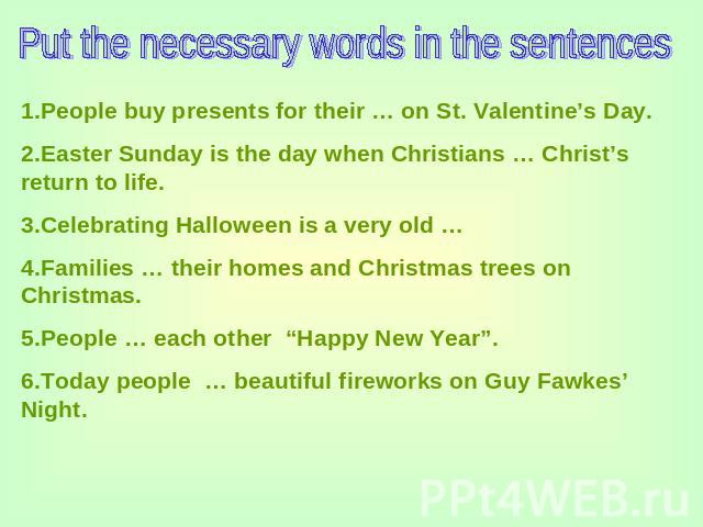 Put the necessary words in the sentences 1.People buy presents for their … on St. Valentine's Day.2.Easter Sunday is the day when Christians … Christ's return to life.3.Celebrating Halloween is a very old …4.Families … their homes and Christmas tree…