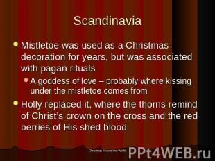 Scandinavia Mistletoe was used as a Christmas decoration for years, but was asso