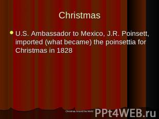 Christmas U.S. Ambassador to Mexico, J.R. Poinsett, imported (what became) the p