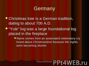"Germany Christmas tree is a German tradition, dating to about 700 A.D.""Yule"" log"