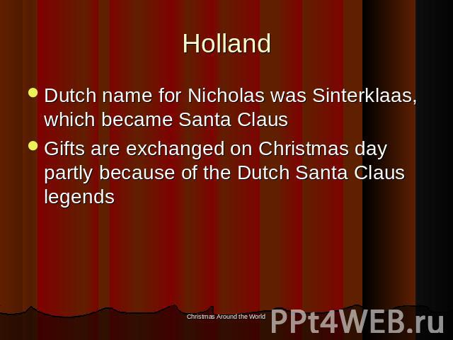 Holland Dutch name for Nicholas was Sinterklaas, which became Santa ClausGifts are exchanged on Christmas day partly because of the Dutch Santa Claus legends