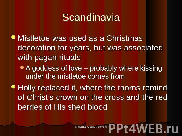 Scandinavia Mistletoe was used as a Christmas decoration for years, but was associated with pagan ritualsA goddess of love – probably where kissing under the mistletoe comes fromHolly replaced it, where the thorns remind of Christ's crown on the cro…